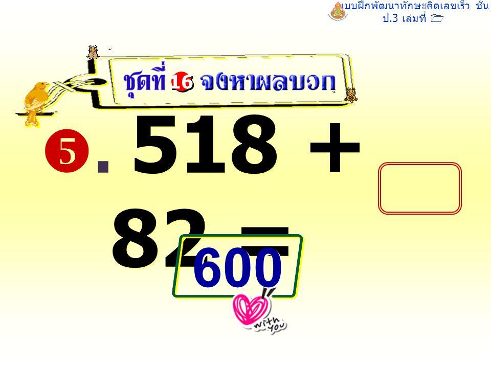 แบบฝึกพัฒนาทักษะคิดเลขเร็ว ชั้น ป.3 เล่มที่ 1 . 518 + 82 = 16 600 600