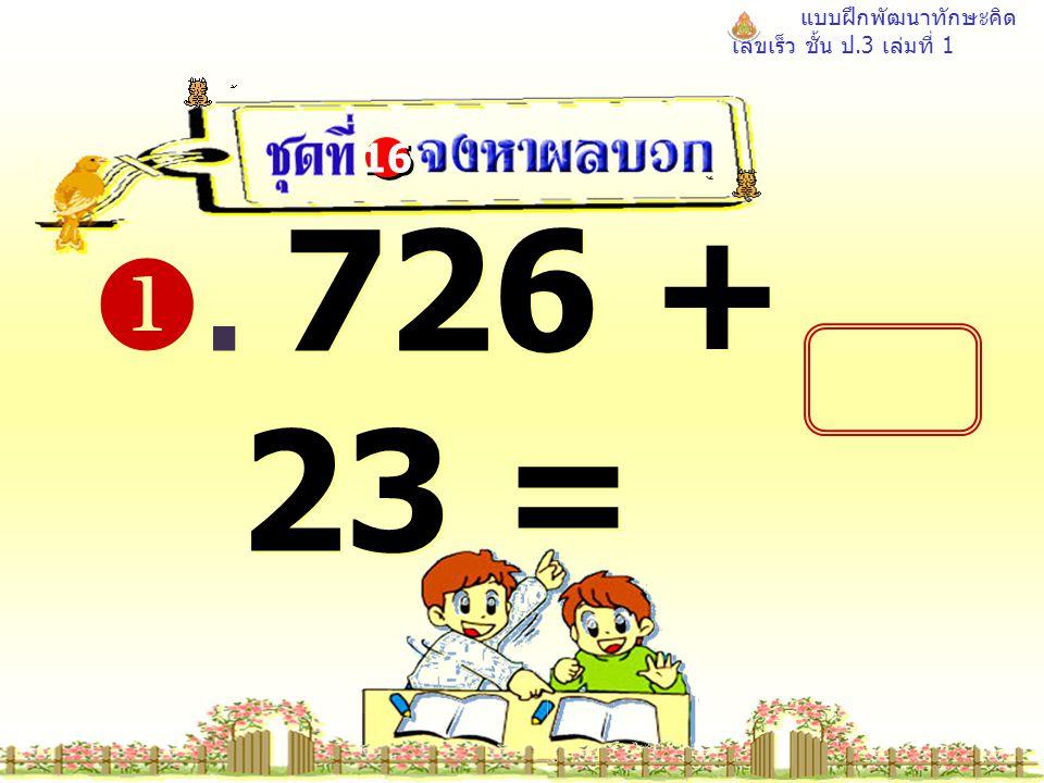 แบบฝึกพัฒนาทักษะคิด เลขเร็ว ชั้น ป.3 เล่มที่ 1 . 726 + 23 = 16