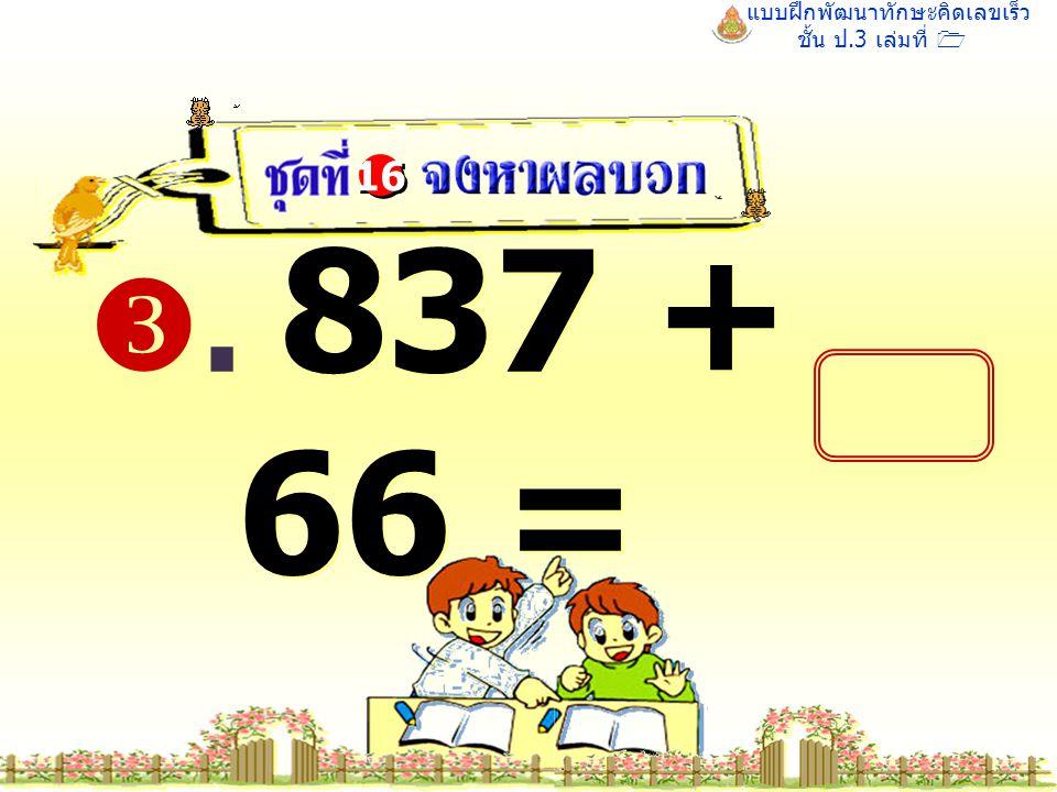 แบบฝึกพัฒนาทักษะคิดเลขเร็ว ชั้น ป.3 เล่มที่ 1 . 837 + 66 = 16
