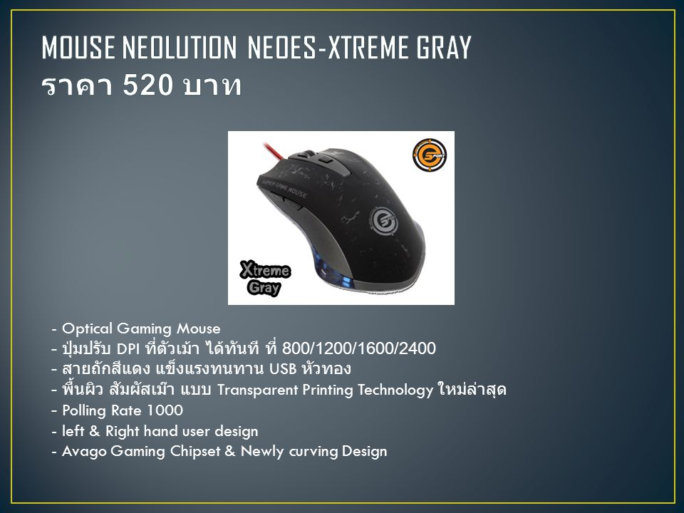 - Optical Gaming Mouse - ปุ่มปรับ DPI ที่ตัวเม้า ได้ทันที ที่ 800/1200/1600/2400 - สายถักสีแดง แข็งแรงทนทาน USB หัวทอง - พื้นผิว สัมผัสเม๊า แบบ Transparent Printing Technology ใหม่ล่าสุด - Polling Rate 1000 - left & Right hand user design - Avago Gaming Chipset & Newly curving Design