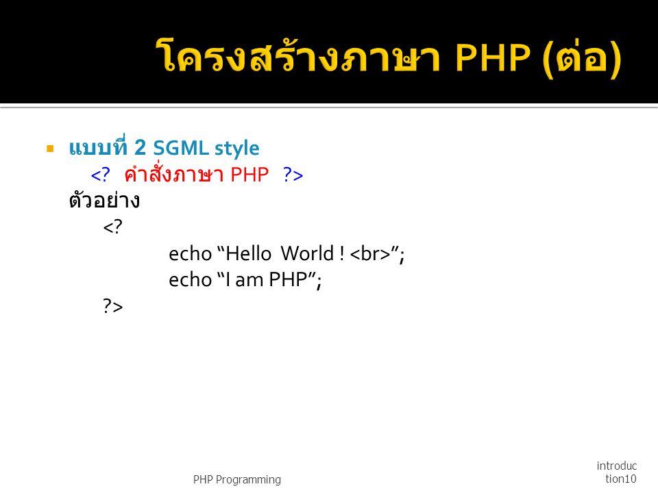 """ แบบที่ 2 SGML style ตัวอย่าง <? echo """"Hello World ! """"; echo """"I am PHP""""; ?> PHP Programming introduc tion10"""