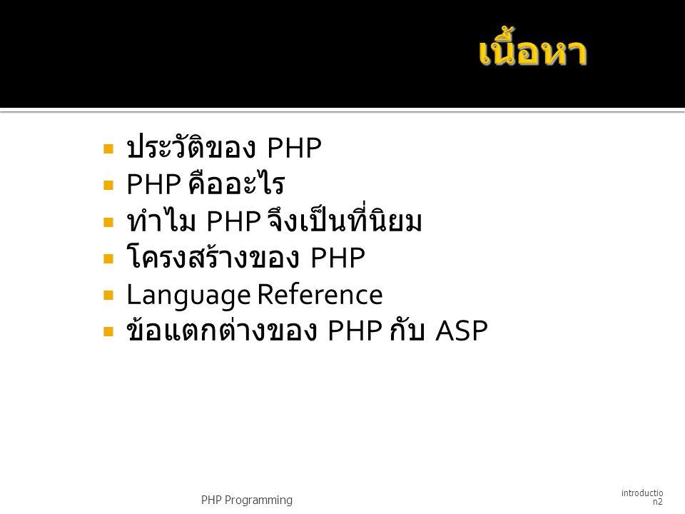  PHP ย่อมาจาก Professional Home Page  เริ่มสร้างขึ้นในกลางปี 1994  ผู้พัฒนาคือ นาย Rasmus Lerdorf  ปัจจุบัน PHP มีการพัฒนามาเป็นรุ่นที่ 4  Version แรกเป็นที่รู้จักในชื่อว่า Personal Homepage Tools ในปี 1994 ถึงกลางปี 1995  Version ที่สองชื่อว่า PHP/FI ในกลางปี 1995  Version 3 เป็นที่รู้จักกันในชื่อว่า PHP3 เริ่มใช้กลางปี 1997  ปัจจุบัน Version 4 ถ้าเป็น commercial ใช้ชื่อว่า Zend (Zend ย่อมาจาก Ze(ev) + (A)nd(I Gutmans) PHP Programming introductio n3