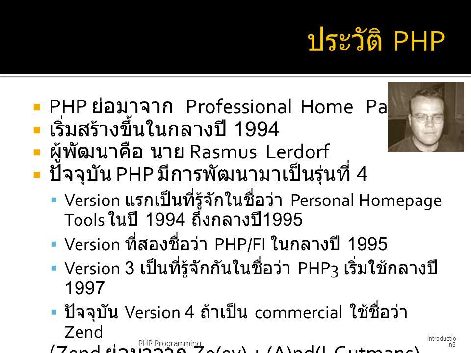  PHP ย่อมาจาก Professional Home Page  เริ่มสร้างขึ้นในกลางปี 1994  ผู้พัฒนาคือ นาย Rasmus Lerdorf  ปัจจุบัน PHP มีการพัฒนามาเป็นรุ่นที่ 4  Versio