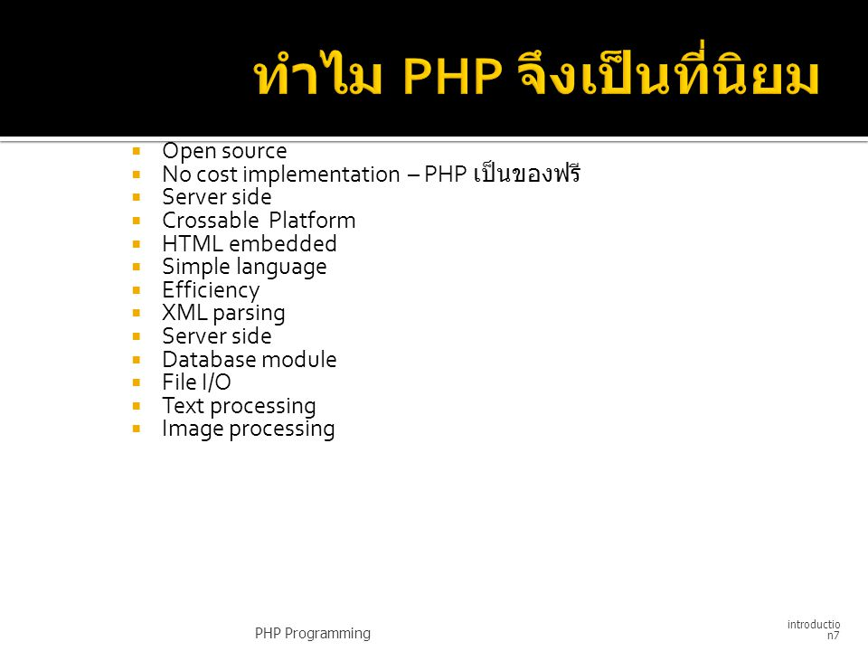 Open source  No cost implementation – PHP เป็นของฟรี  Server side  Crossable Platform  HTML embedded  Simple language  Efficiency  XML parsing  Server side  Database module  File I/O  Text processing  Image processing PHP Programming introductio n7