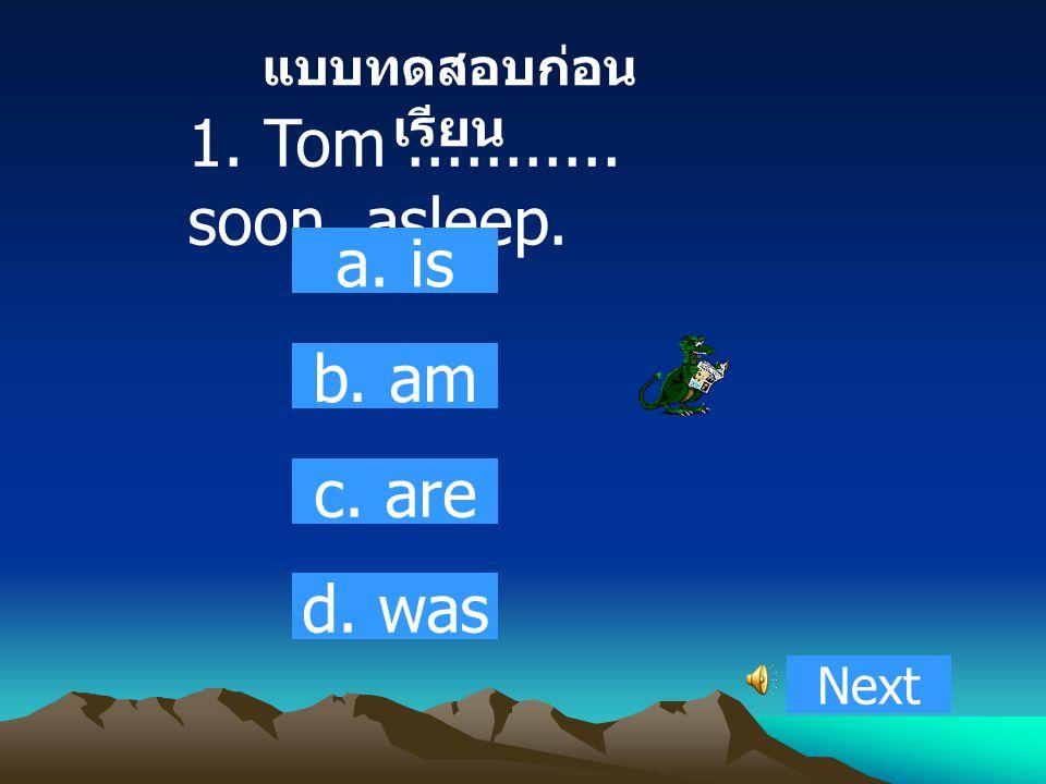 1. Tom........... soon asleep. a. is b. am c. are d. was Next แบบทดสอบก่อน เรียน
