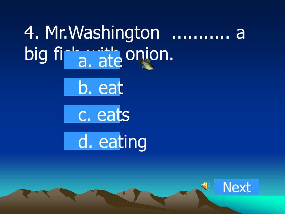 4. Mr.Washington........... a big fish with onion. a. ate b. eat c. eats d. eating Next