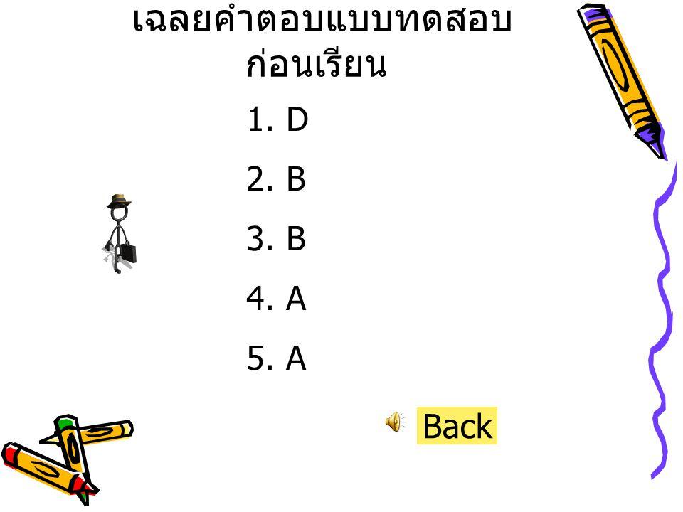 เฉลยคำตอบแบบทดสอบ ก่อนเรียน 1.D 2.B 3.B 4.A 5.A Back