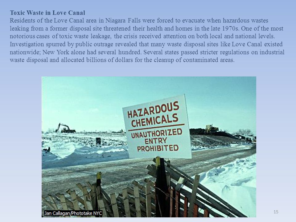 Toxic Waste in Love Canal Residents of the Love Canal area in Niagara Falls were forced to evacuate when hazardous wastes leaking from a former disposal site threatened their health and homes in the late 1970s.