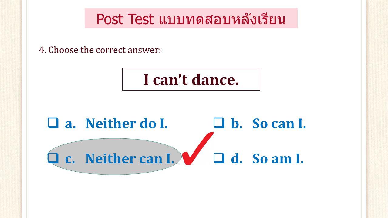  a. Neither do I.  c. Neither am I.  b. So do I.  d. So am I. 3. Choose the correct answer: I'm tired. Post Test แบบทดสอบหลังเรียน