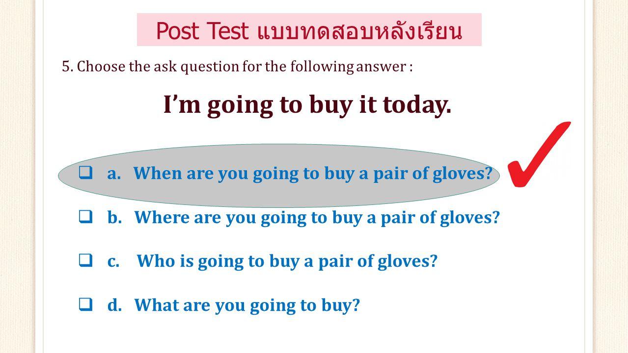  a. Neither do I.  c. Neither can I.  b. So can I.  d. So am I. 4. Choose the correct answer: I can't dance. Post Test แบบทดสอบหลังเรียน