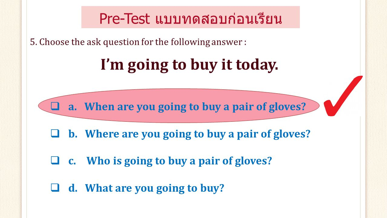 Pre-Test แบบทดสอบก่อนเรียน  a. getting to  c. going to  b. taking to  d. going with 4. Complete the missing information : She's ……. buy a purse?