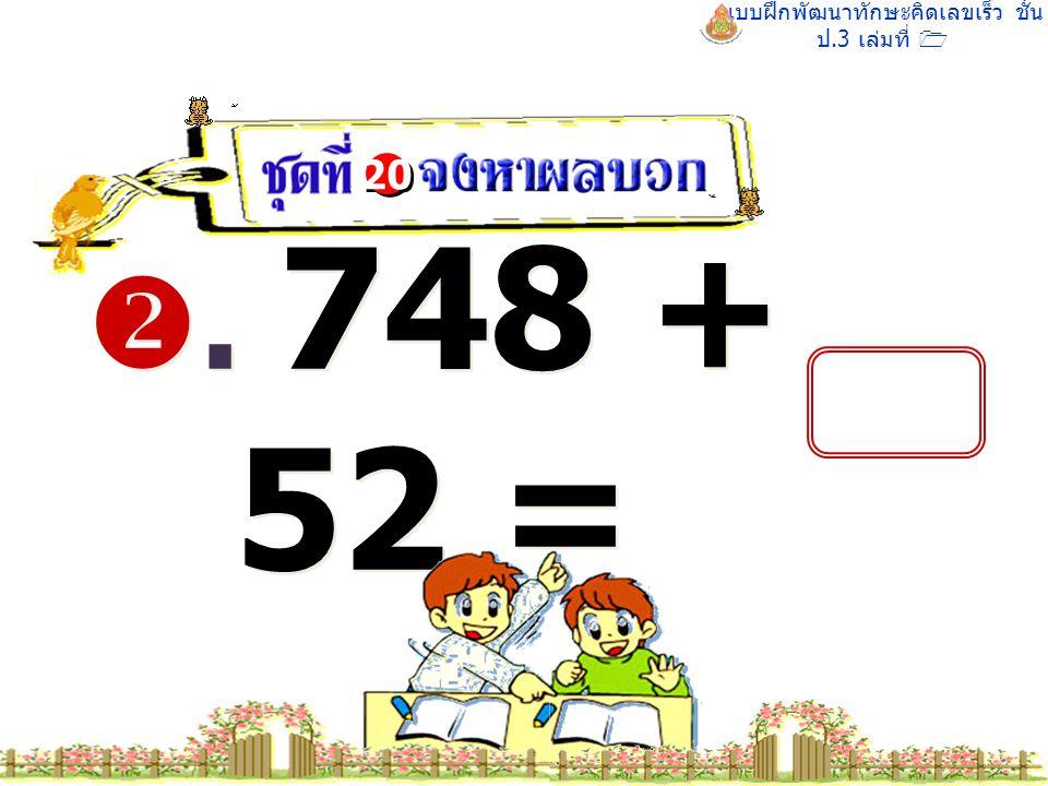 แบบฝึกพัฒนาทักษะคิดเลขเร็ว ชั้น ป.3 เล่มที่ 1 . 748 + 52 = 20