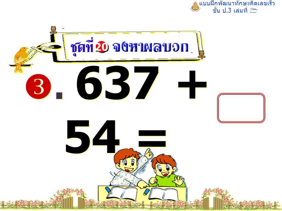 แบบฝึกพัฒนาทักษะคิดเลขเร็ว ชั้น ป.3 เล่มที่ 1 . 637 + 54 = 20