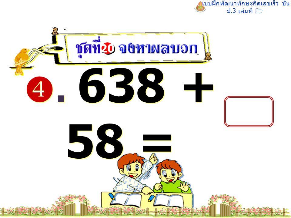 แบบฝึกพัฒนาทักษะคิดเลขเร็ว ชั้น ป.3 เล่มที่ 1 . 638 + 58 = 20