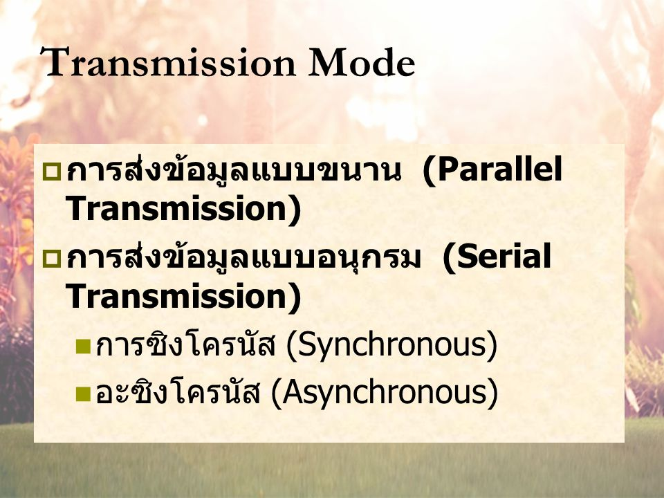 Transmission Mode  การส่งข้อมูลแบบขนาน (Parallel Transmission)  การส่งข้อมูลแบบอนุกรม (Serial Transmission) การซิงโครนัส (Synchronous) อะซิงโครนัส (Asynchronous)