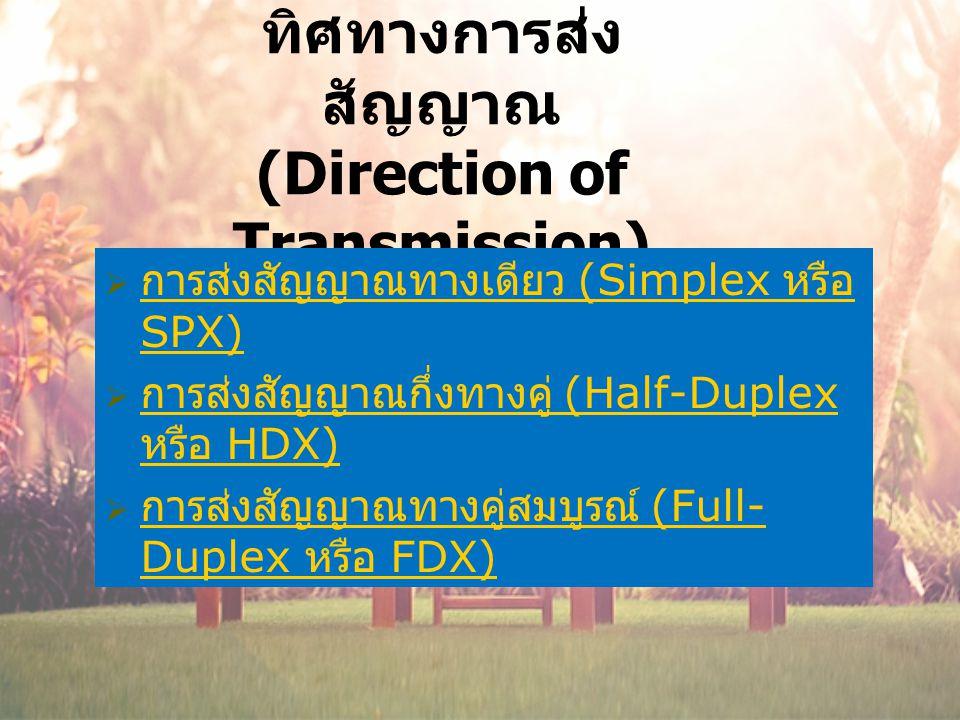 ทิศทางการส่ง สัญญาณ (Direction of Transmission)  การส่งสัญญาณทางเดียว (Simplex หรือ SPX) การส่งสัญญาณทางเดียว (Simplex หรือ SPX)  การส่งสัญญาณกึ่งทางคู่ (Half-Duplex หรือ HDX) การส่งสัญญาณกึ่งทางคู่ (Half-Duplex หรือ HDX)  การส่งสัญญาณทางคู่สมบูรณ์ (Full- Duplex หรือ FDX) การส่งสัญญาณทางคู่สมบูรณ์ (Full- Duplex หรือ FDX)
