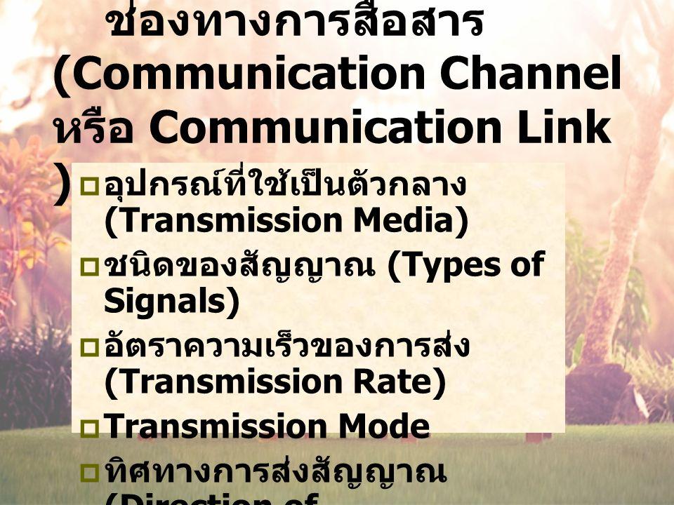 ช่องทางการสื่อสาร (Communication Channel หรือ Communication Link )  อุปกรณ์ที่ใช้เป็นตัวกลาง (Transmission Media)  ชนิดของสัญญาณ (Types of Signals)  อัตราความเร็วของการส่ง (Transmission Rate)  Transmission Mode  ทิศทางการส่งสัญญาณ (Direction of Transmission)