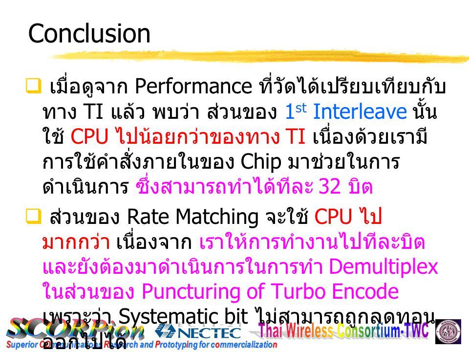 Superior COmmunications Research and Prototyping for commercialization Conclusion  เมื่อดูจาก Performance ที่วัดได้เปรียบเทียบกับ ทาง TI แล้ว พบว่า ส่วนของ 1 st Interleave นั้น ใช้ CPU ไปน้อยกว่าของทาง TI เนื่องด้วยเรามี การใช้คำสั่งภายในของ Chip มาช่วยในการ ดำเนินการ ซึ่งสามารถทำได้ทีละ 32 บิต  ส่วนของ Rate Matching จะใช้ CPU ไป มากกว่า เนื่องจาก เราให้การทำงานไปทีละบิต และยังต้องมาดำเนินการในการทำ Demultiplex ในส่วนของ Puncturing of Turbo Encode เพราะว่า Systematic bit ไม่สามารถถูกลดทอน ออกไปได้