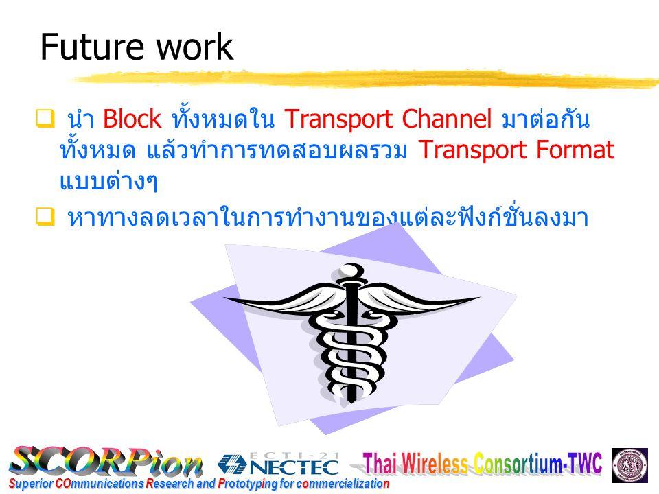Superior COmmunications Research and Prototyping for commercialization Future work  นำ Block ทั้งหมดใน Transport Channel มาต่อกัน ทั้งหมด แล้วทำการทดสอบผลรวม Transport Format แบบต่างๆ  หาทางลดเวลาในการทำงานของแต่ละฟังก์ชั่นลงมา
