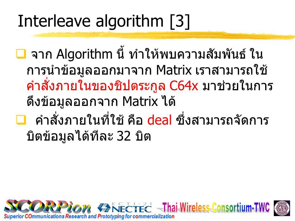 Superior COmmunications Research and Prototyping for commercialization Interleave algorithm [3]  จาก Algorithm นี้ ทำให้พบความสัมพันธ์ ใน การนำข้อมูลออกมาจาก Matrix เราสามารถใช้ คำสั่งภายในของชิปตระกูล C64x มาช่วยในการ ดึงข้อมูลออกจาก Matrix ได้  คำสั่งภายในที่ใช้ คือ deal ซึ่งสามารถจัดการ บิตข้อมูลได้ทีละ 32 บิต