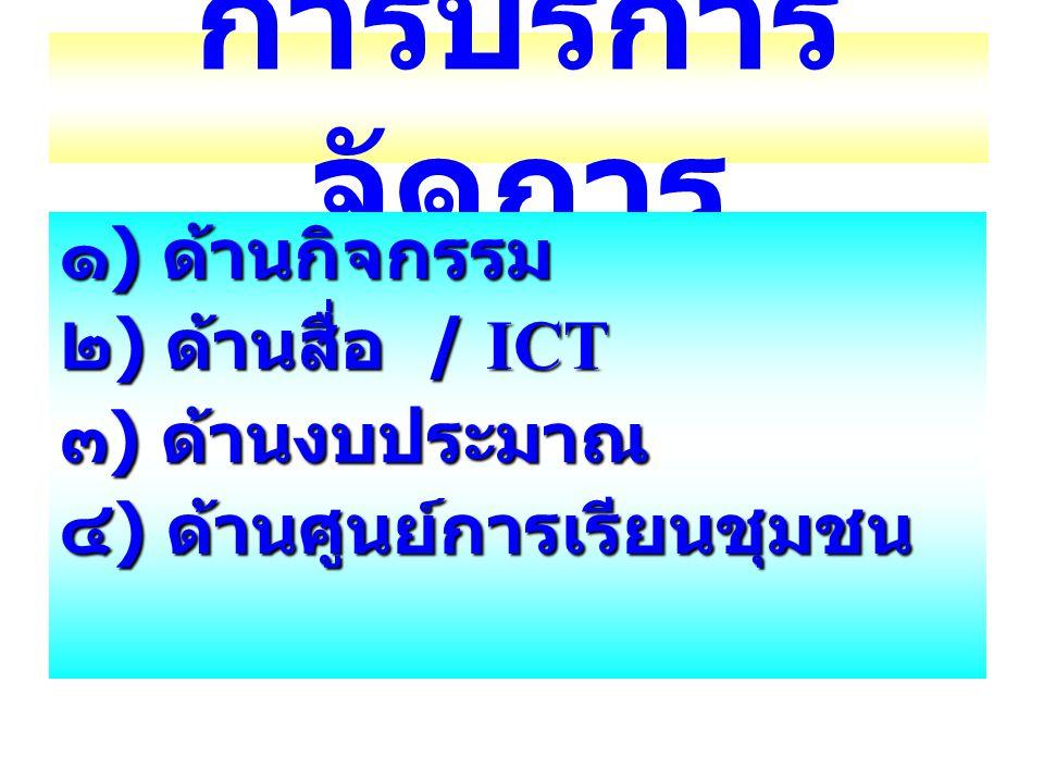 การบริการ จัดการ ๑ ) ด้านกิจกรรม ๒ ) ด้านสื่อ / ICT ๓ ) ด้านงบประมาณ ๔ ) ด้านศูนย์การเรียนชุมชน