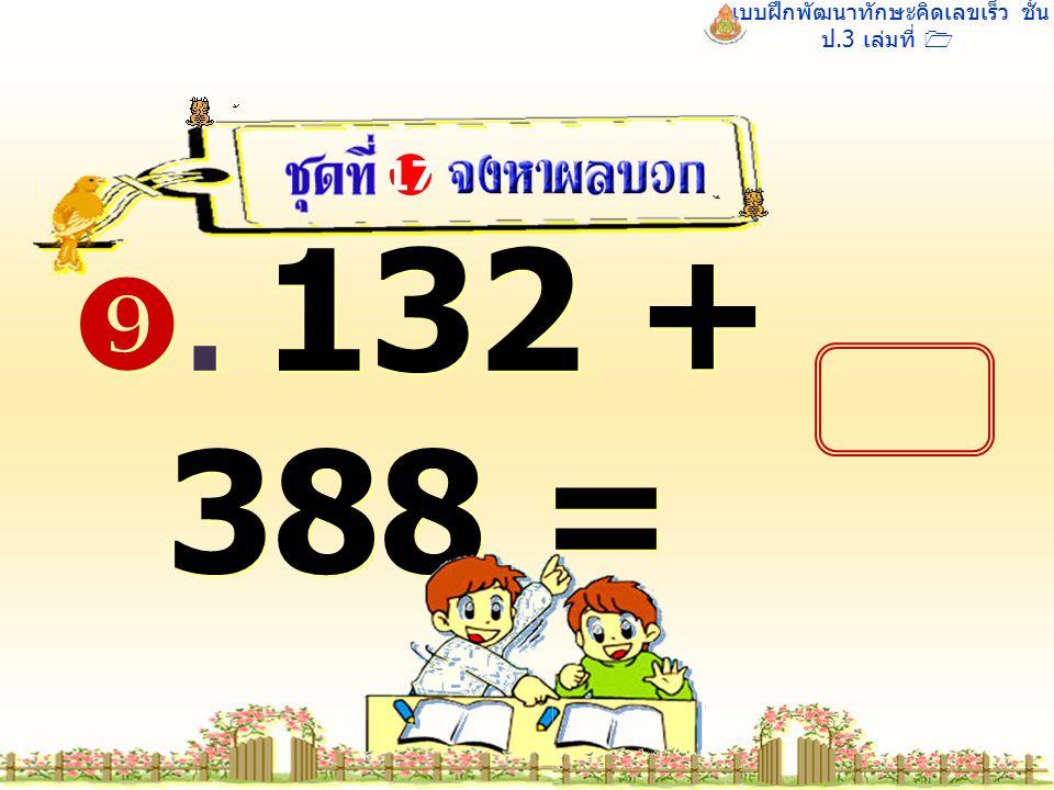 แบบฝึกพัฒนาทักษะคิดเลขเร็ว ชั้น ป.3 เล่มที่ 1 . 132 + 388 = 17