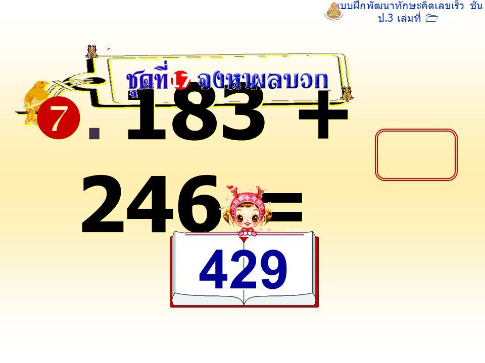 แบบฝึกพัฒนาทักษะคิดเลขเร็ว ชั้น ป.3 เล่มที่ 1 . 183 + 246 = 17 429 429