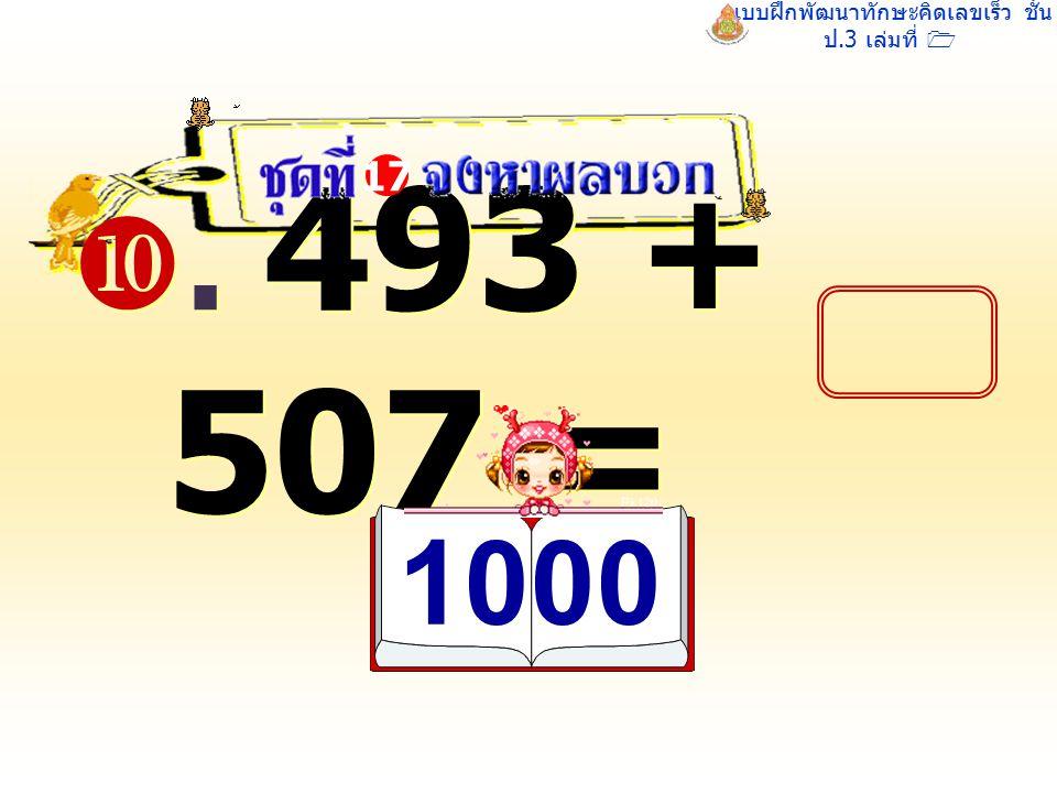แบบฝึกพัฒนาทักษะคิดเลขเร็ว ชั้น ป.3 เล่มที่ 1 . 493 + 507 = 17 1000 1000