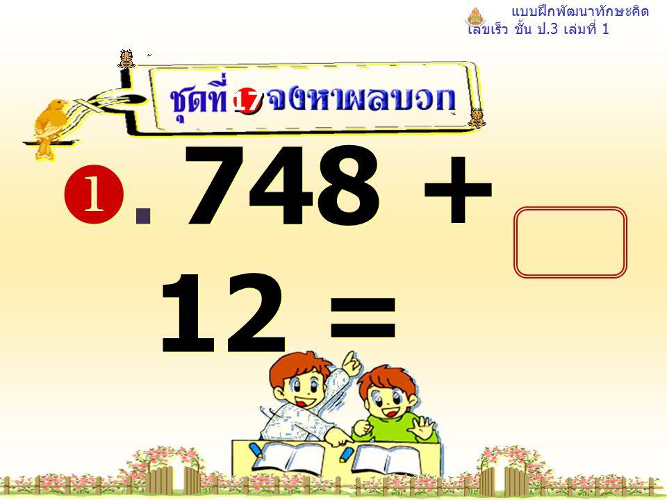 แบบฝึกพัฒนาทักษะคิด เลขเร็ว ชั้น ป.3 เล่มที่ 1 . 748 + 12 = 17