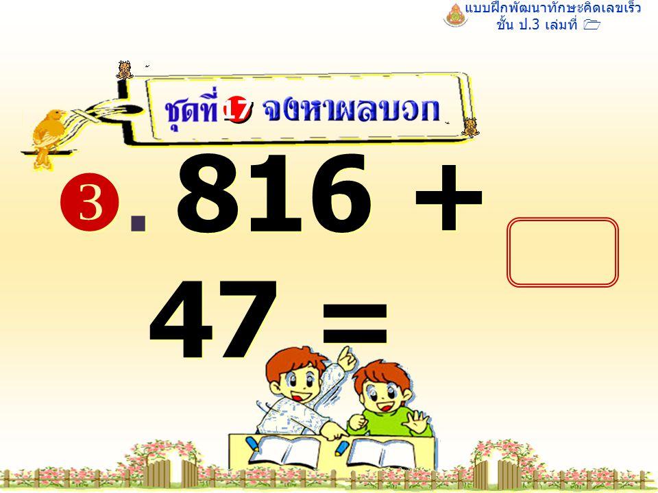 แบบฝึกพัฒนาทักษะคิดเลขเร็ว ชั้น ป.3 เล่มที่ 1 . 816 + 47 = 17
