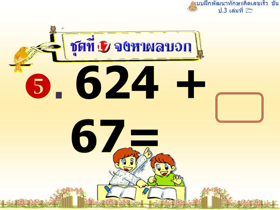 แบบฝึกพัฒนาทักษะคิดเลขเร็ว ชั้น ป.3 เล่มที่ 1 . 624 + 67= 17
