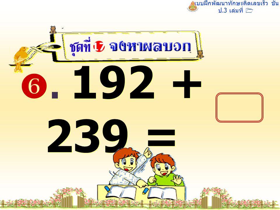 แบบฝึกพัฒนาทักษะคิดเลขเร็ว ชั้น ป.3 เล่มที่ 1 . 192 + 239 = 17
