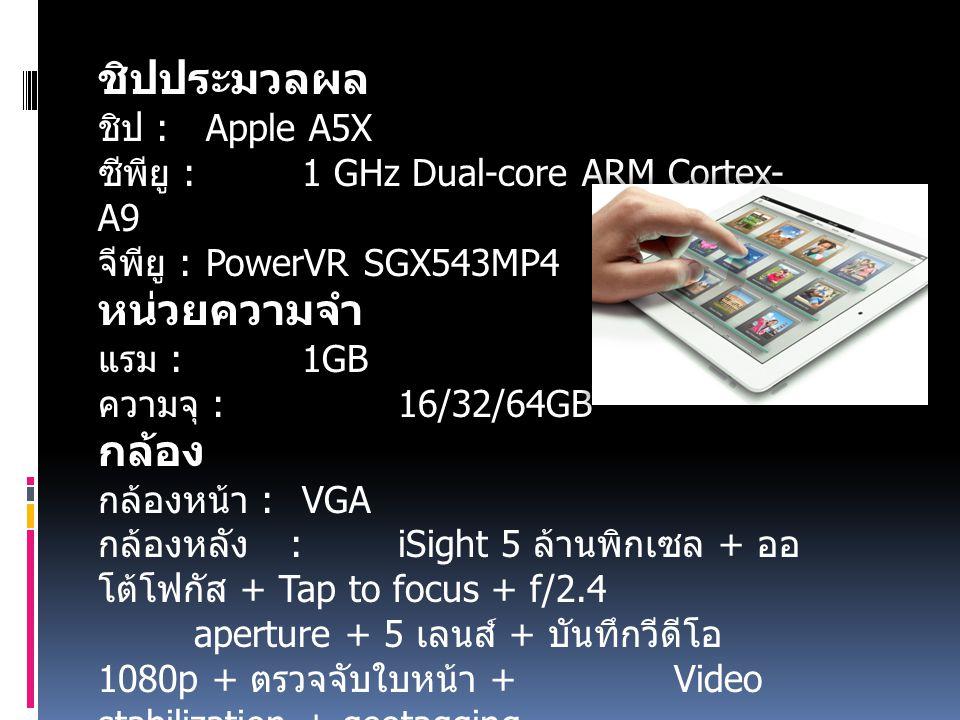 ชิปประมวลผล ชิป : Apple A5X ซีพียู : 1 GHz Dual-core ARM Cortex- A9 จีพียู : PowerVR SGX543MP4 หน่วยความจำ แรม : 1GB ความจุ : 16/32/64GB กล้อง กล้องหน้า : VGA กล้องหลัง : iSight 5 ล้านพิกเซล + ออ โต้โฟกัส + Tap to focus + f/2.4 aperture + 5 เลนส์ + บันทึกวีดีโอ 1080p + ตรวจจับใบหน้า + Video stabilization + geotagging