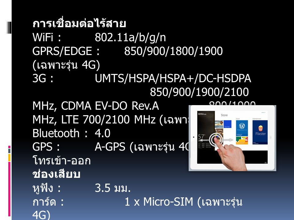 การเชื่อมต่อไร้สาย WiFi : 802.11a/b/g/n GPRS/EDGE : 850/900/1800/1900 ( เฉพาะรุ่น 4G) 3G : UMTS/HSPA/HSPA+/DC-HSDPA 850/900/1900/2100 MHz, CDMA EV-DO Rev.A 800/1900 MHz, LTE 700/2100 MHz ( เฉพาะรุ่น 4G) Bluetooth : 4.0 GPS : A-GPS ( เฉพาะรุ่น 4G) โทรเข้า - ออก ช่องเสียบ หูฟัง : 3.5 มม.