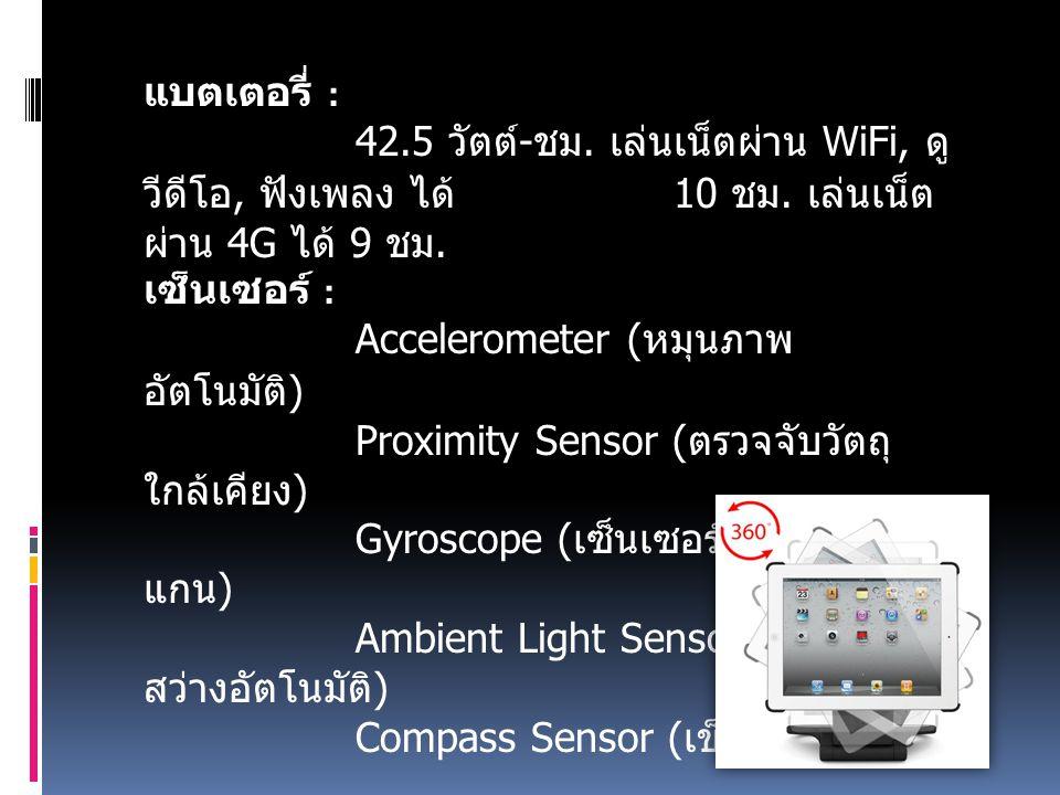 แบตเตอรี่ : 42.5 วัตต์ - ชม. เล่นเน็ตผ่าน WiFi, ดู วีดีโอ, ฟังเพลง ได้ 10 ชม.