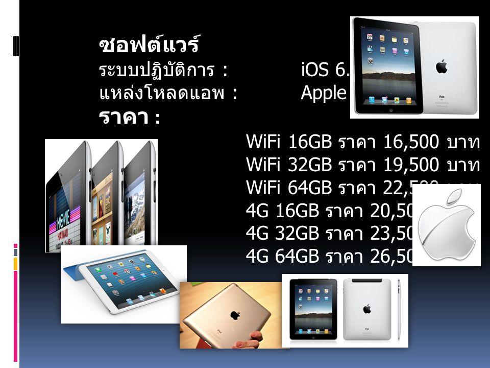 ซอฟต์แวร์ ระบบปฏิบัติการ : iOS 6.0 แหล่งโหลดแอพ : Apple App Store ราคา : WiFi 16GB ราคา 16,500 บาท WiFi 32GB ราคา 19,500 บาท WiFi 64GB ราคา 22,500 บาท 4G 16GB ราคา 20,500 บาท 4G 32GB ราคา 23,500 บาท 4G 64GB ราคา 26,500 บาท