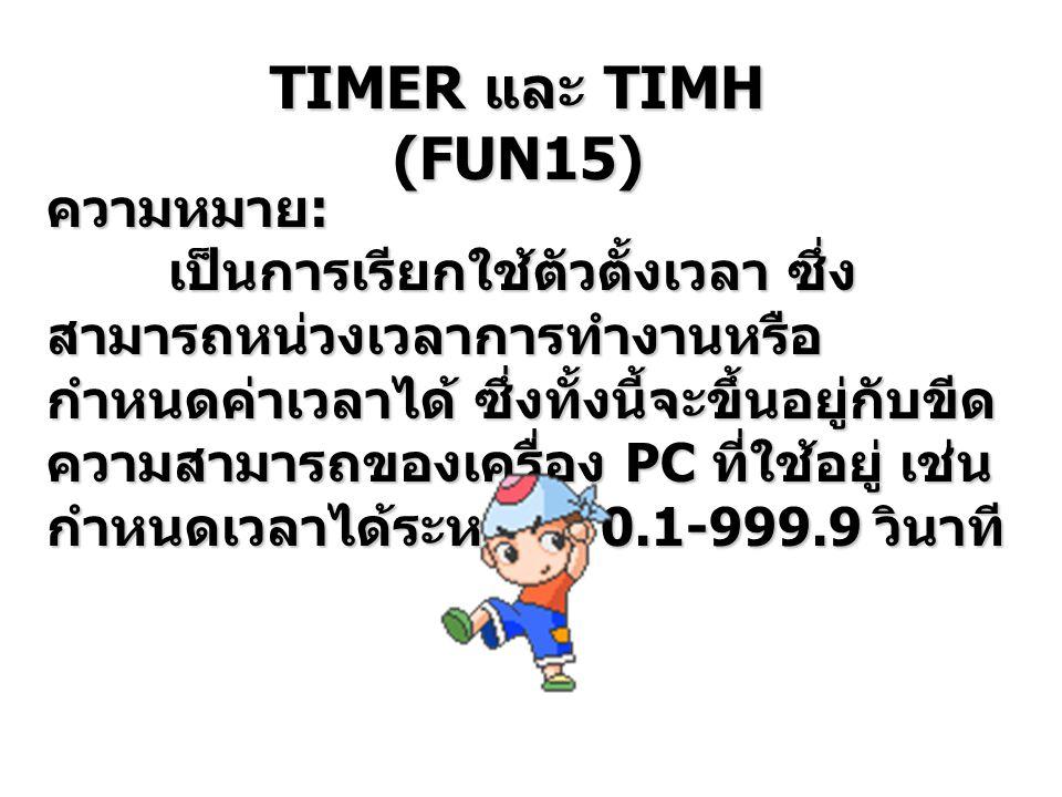 TIMER เป็นคำสั่งตัวตั้งเวลาที่เป็น SOFT WARE ใน PC ซึ่งต้องการข้อมูล คือ Timer Number หรือ TC Number และ Preset Value หรือ Set Value ซึ่ง TC Number มีค่าตั้งแต่ TC000- TC 511 ซึ่ง TC Number นี้สามารถที่จะเรียกใช้ได้ เพียง 1 ครั้งเท่านั้น ไม่สามารถที่จะ เรียกใช้ซ้ำกันมากกว่า 1 ครั้งในโปรแกรม เดียวกันไม่ได้ แต่หน้าสัมผัสของ TIMER สามารถเรียกใช้ได้ไม่มีขีดจำกัด TIMER และ TIMH (FUN15)