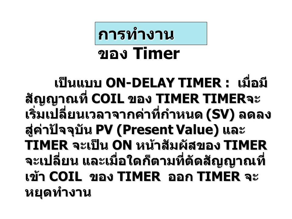 เป็นแบบ ON-DELAY TIMER : เมื่อมี สัญญาณที่ COIL ของ TIMER TIMER จะ เริ่มเปลี่ยนเวลาจากค่าที่กำหนด (SV) ลดลง สู่ค่าปัจจุบัน PV (Present Value) และ TIMER จะเป็น ON หน้าสัมผัสของ TIMER จะเปลี่ยน และเมื่อใดก็ตามที่ตัดสัญญาณที่ เข้า COIL ของ TIMER ออก TIMER จะ หยุดทำงาน การทำงาน ของ Timer