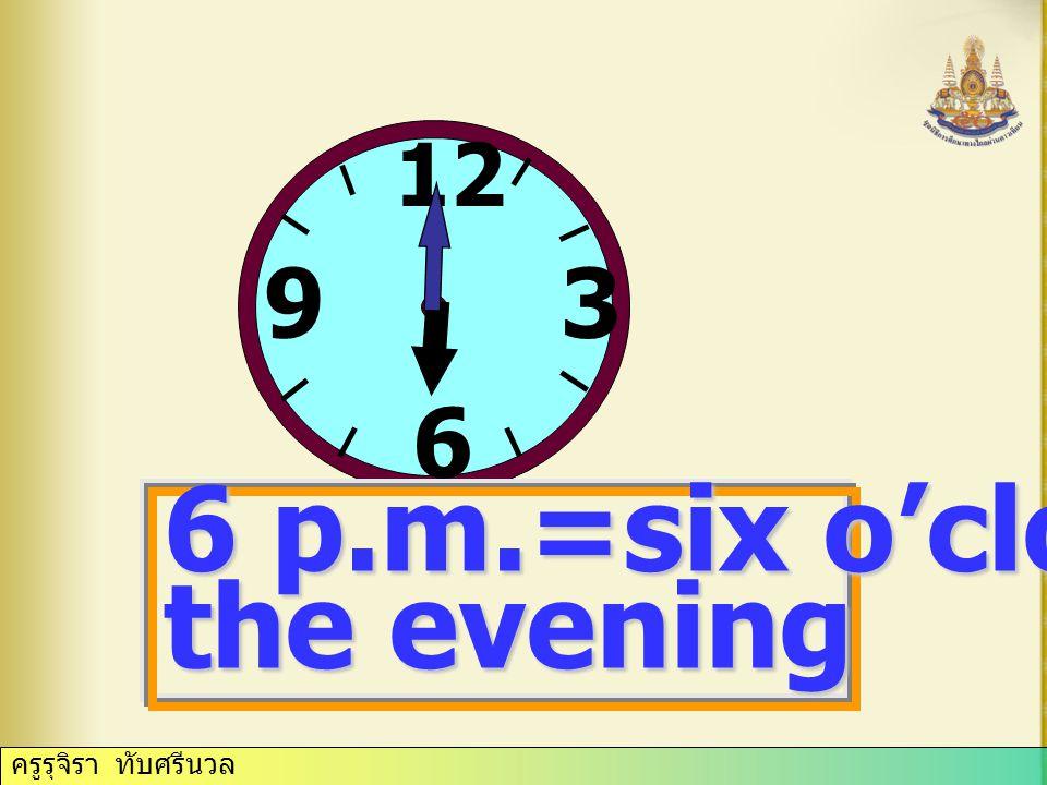 ครูรุจิรา ทับศรีนวล 12 3 6 9 3p.m.= three o'clock in the afternoon