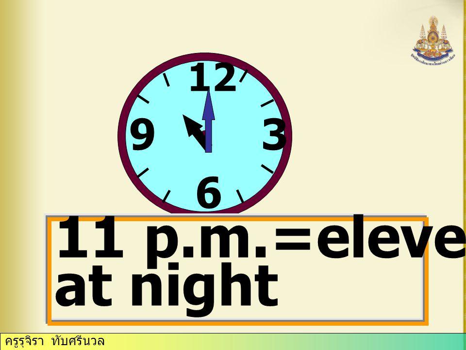 ครูรุจิรา ทับศรีนวล 12 3 6 9 6 p.m.=six o'clock in the evening
