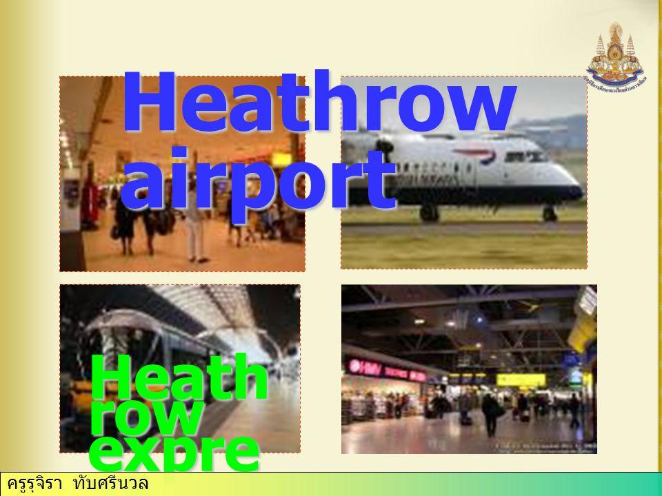 ครูรุจิรา ทับศรีนวล Heathrow airport Heath row expre ss ครูรุจิรา ทับศรีนวล