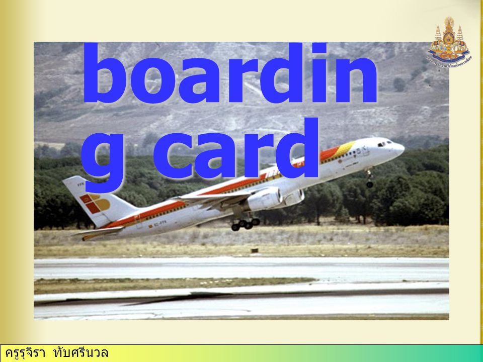 boardin g card an official card to be given up when one enters an aircraft ครูรุจิรา ทับศรีนวล