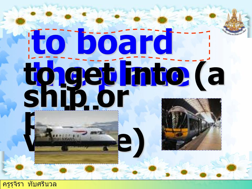 to board the plane to get into (a ship or public vehicle) ครูรุจิรา ทับศรีนวล