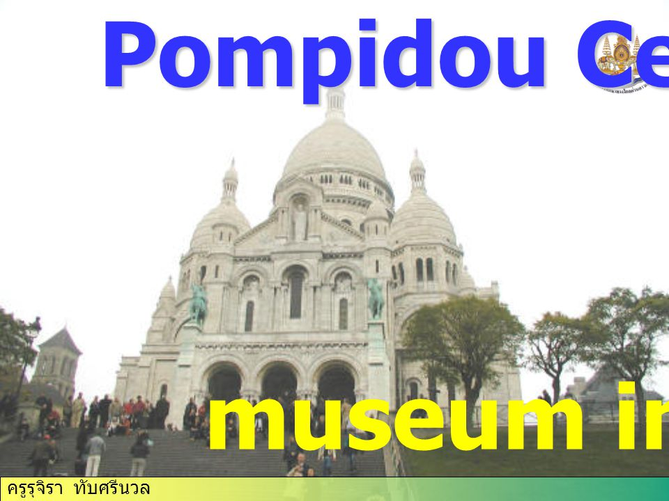 ครูรุจิรา ทับศรีนวล Pompidou Centre museum in Paris