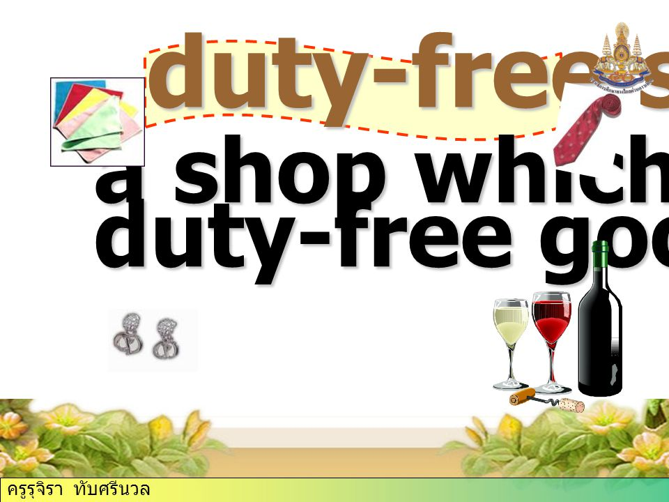 duty-free (of goods) allowed to come into the country without tax; duty-free shop ครูรุจิรา ทับศรีนวล
