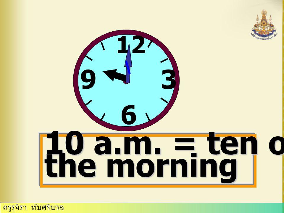 ครูรุจิรา ทับศรีนวล 12 3 6 9 \ 10 a.m. = ten o'clock in the morning
