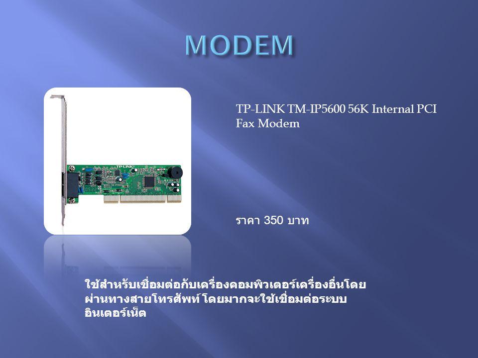 TP-LINK TM-IP5600 56K Internal PCI Fax Modem ราคา 350 บาท ใช้สำหรับเชื่อมต่อกับเครื่องคอมพิวเตอร์เครื่องอื่นโดย ผ่านทางสายโทรศัพท์ โดยมากจะใช้เชื่อมต่