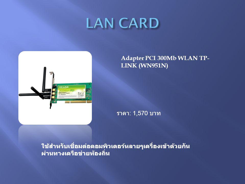 Adapter PCI 300Mb WLAN TP- LINK (WN951N) ราคา : 1,570 บาท ใช้สำหรับเชื่อมต่อคอมพิวเตอร์หลายๆเครื่องเข้าด้วยกัน ผ่านทางเครือข่ายท้องถิ่น