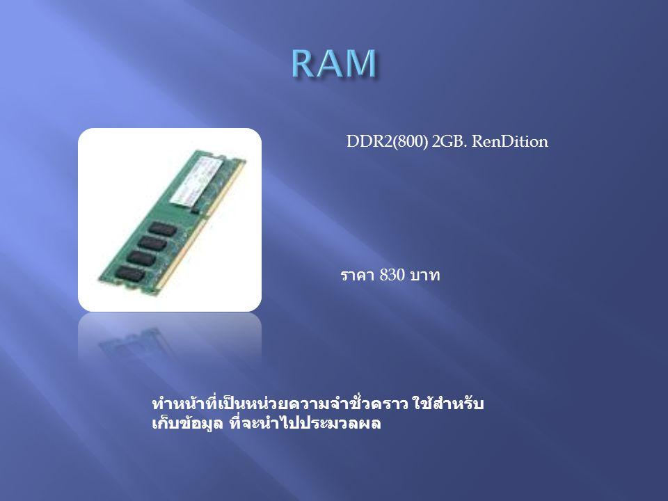 DDR2(800) 2GB. RenDition ราคา 830 บาท ทำหน้าที่เป็นหน่วยความจำชั่วคราว ใช้สำหรับ เก็บข้อมูล ที่จะนำไปประมวลผล