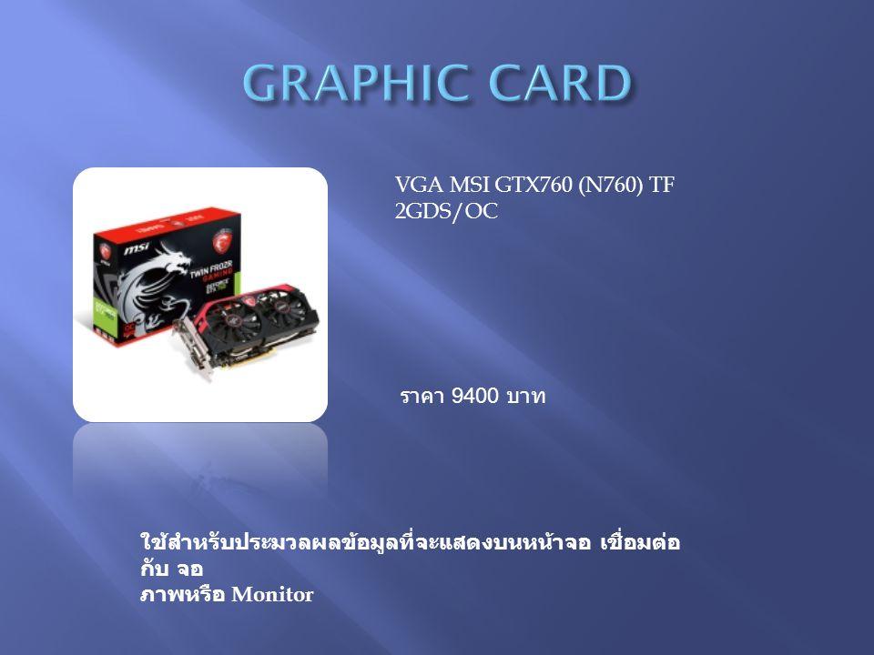 ใช้สำหรับประมวลผลข้อมูลที่จะแสดงบนหน้าจอ เชื่อมต่อ กับ จอ ภาพหรือ Monitor VGA MSI GTX760 (N760) TF 2GDS/OC ราคา 9400 บาท